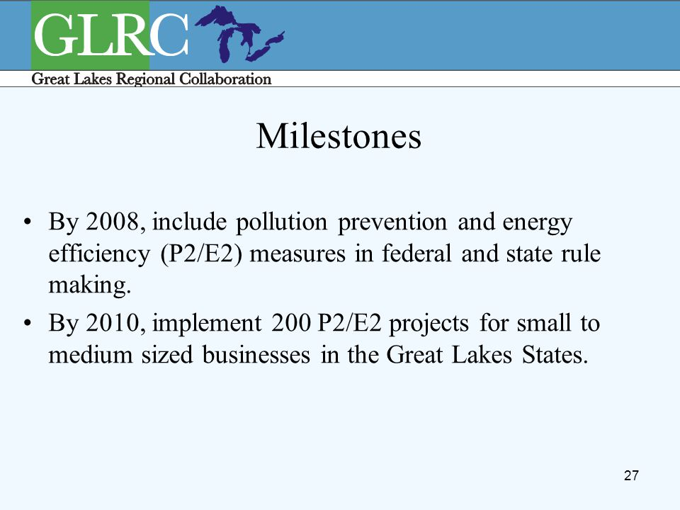 27 Milestones By 2008, include pollution prevention and energy efficiency (P2/E2) measures in federal and state rule making. By 2010, implement 200 P2