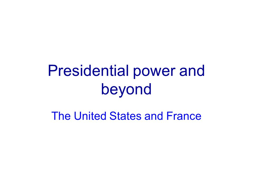 Presidential power and beyond The United States and France