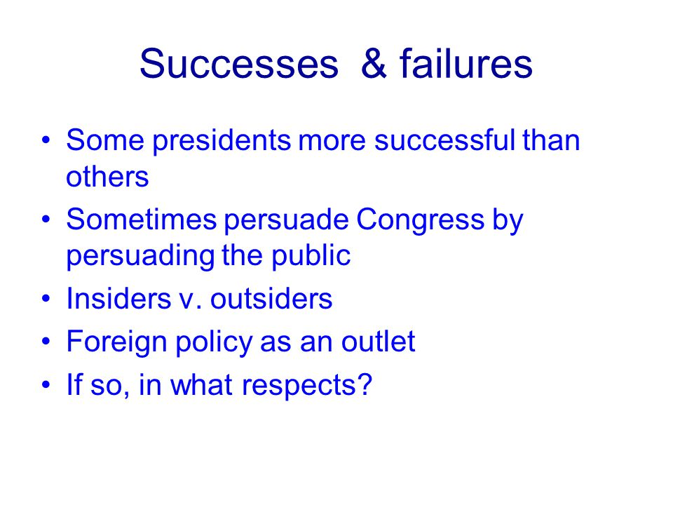 Successes & failures Some presidents more successful than others Sometimes persuade Congress by persuading the public Insiders v.