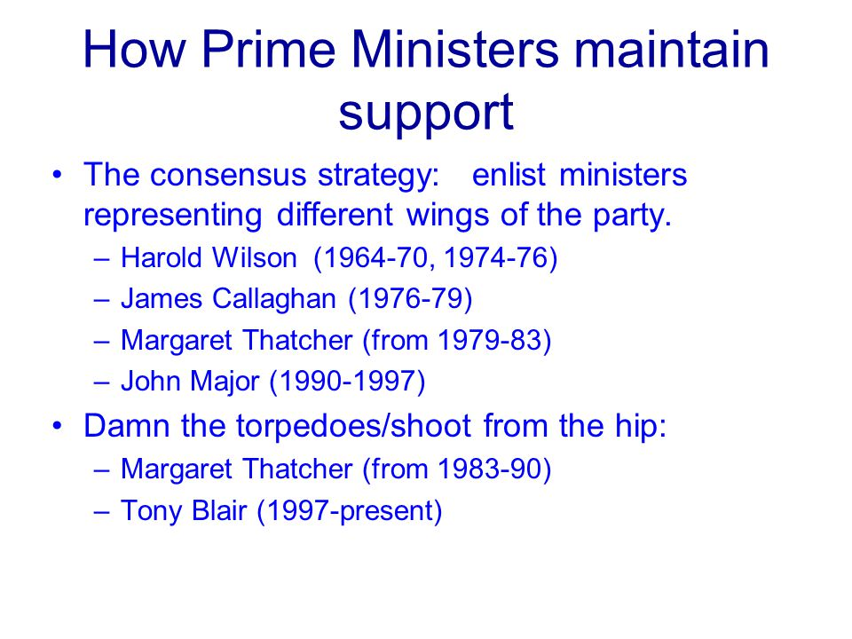 How Prime Ministers maintain support The consensus strategy: enlist ministers representing different wings of the party.