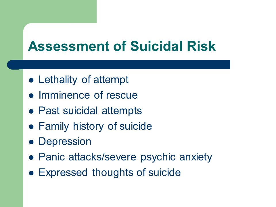 Assessment of Suicidal Risk Lethality of attempt Imminence of rescue Past suicidal attempts Family history of suicide Depression Panic attacks/severe psychic anxiety Expressed thoughts of suicide
