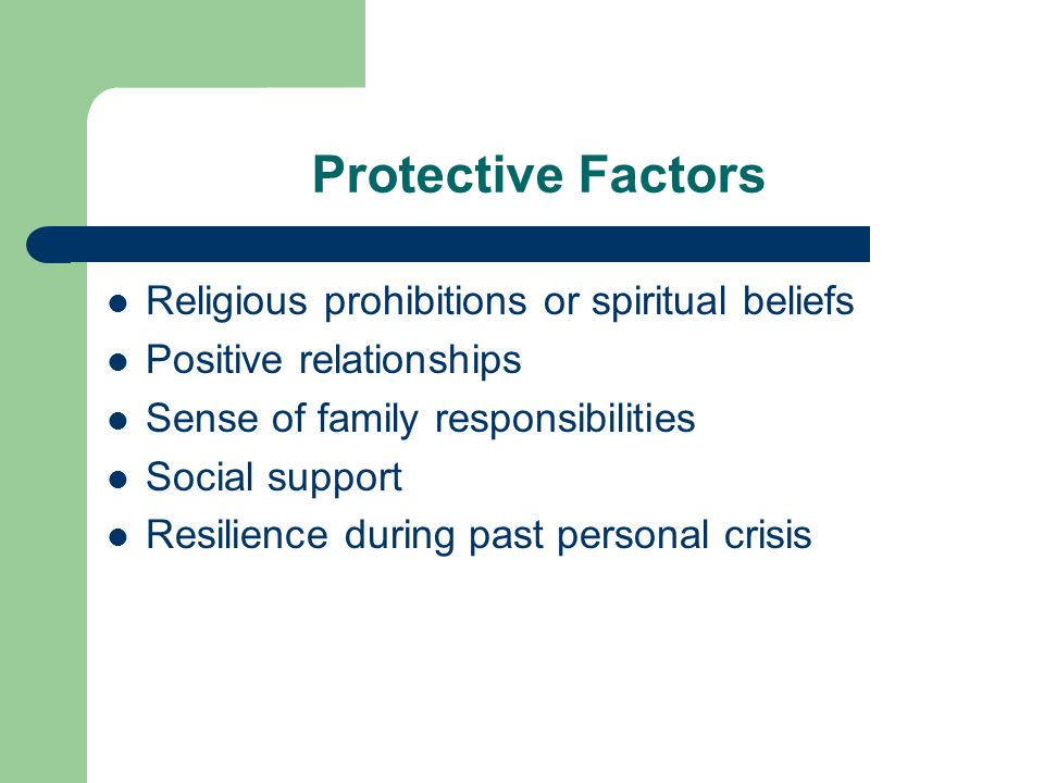 Protective Factors Religious prohibitions or spiritual beliefs Positive relationships Sense of family responsibilities Social support Resilience during past personal crisis