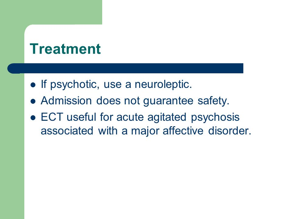 Treatment If psychotic, use a neuroleptic. Admission does not guarantee safety.