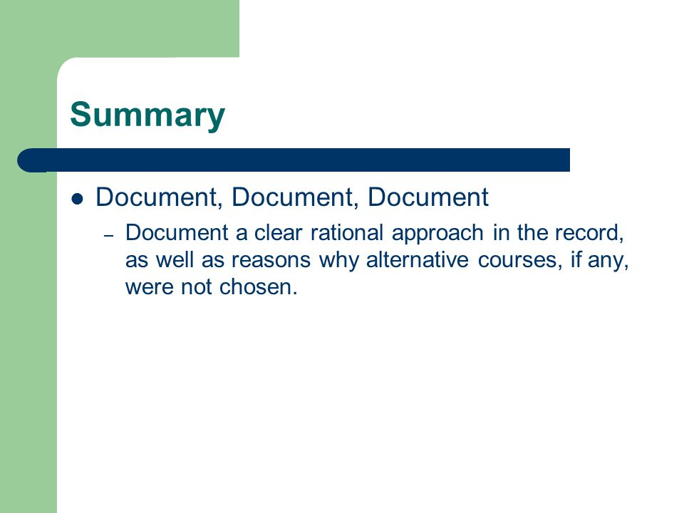 Summary Document, Document, Document – Document a clear rational approach in the record, as well as reasons why alternative courses, if any, were not chosen.