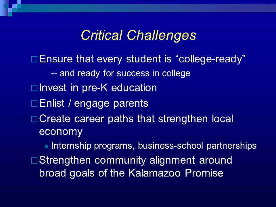 Critical Challenges  Ensure that every student is college-ready -- and ready for success in college  Invest in pre-K education  Enlist / engage parents  Create career paths that strengthen local economy Internship programs, business-school partnerships  Strengthen community alignment around broad goals of the Kalamazoo Promise