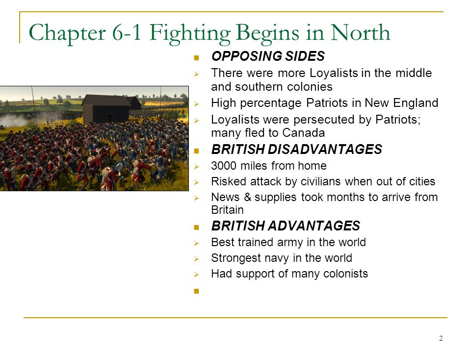 2 Chapter 6-1 Fighting Begins in North OPPOSING SIDES  There were more Loyalists in the middle and southern colonies  High percentage Patriots in New England  Loyalists were persecuted by Patriots; many fled to Canada BRITISH DISADVANTAGES  3000 miles from home  Risked attack by civilians when out of cities  News & supplies took months to arrive from Britain BRITISH ADVANTAGES  Best trained army in the world  Strongest navy in the world  Had support of many colonists