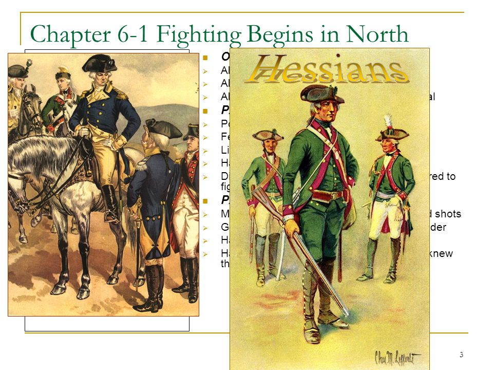 3 Chapter 6-1 Fighting Begins in North Mercenary – soldier who fights for money Hessian – Prussian soldiers who fought for the British Neutral – not taking sides in a conflict or fight Enlist – to officially join – usually in the military OPPOSING SIDES  About 1/3 of colonists sided with Patriots  About 1/3 of colonists sided with Loyalists  About 1/3 of colonists tried to remain neutral PATRIOT DISADVANTAGES  Poorly organized & untrained  Few weapons – especially cannons  Little gunpowder and ammunition  Had no navy  Didn't want to enlist for long terms & preferred to fight near their homes PATRIOT ADVANTAGES  Many owned their own rifles and were good shots  General Washington was a strong commander  Had determination to defend their homes  Had home field advantage because they knew the terrain