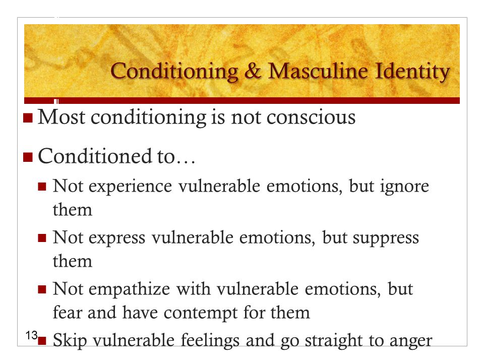 Most conditioning is not conscious Conditioned to… Not experience vulnerable emotions, but ignore them Not express vulnerable emotions, but suppress them Not empathize with vulnerable emotions, but fear and have contempt for them Skip vulnerable feelings and go straight to anger 13