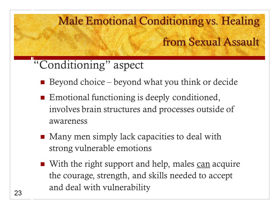 Conditioning aspect Beyond choice – beyond what you think or decide Emotional functioning is deeply conditioned, involves brain structures and processes outside of awareness Many men simply lack capacities to deal with strong vulnerable emotions With the right support and help, males can acquire the courage, strength, and skills needed to accept and deal with vulnerability 23
