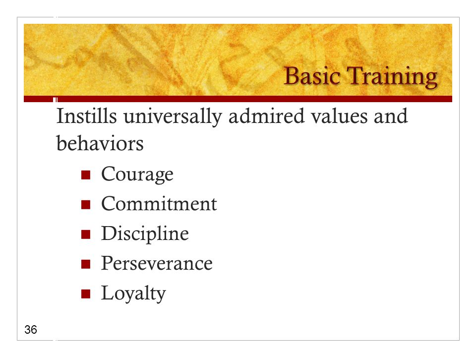 Instills universally admired values and behaviors Courage Commitment Discipline Perseverance Loyalty 36
