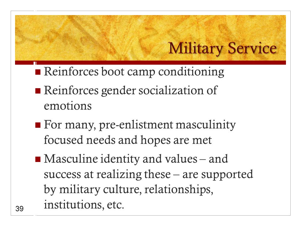 Reinforces boot camp conditioning Reinforces gender socialization of emotions For many, pre-enlistment masculinity focused needs and hopes are met Masculine identity and values – and success at realizing these – are supported by military culture, relationships, institutions, etc.