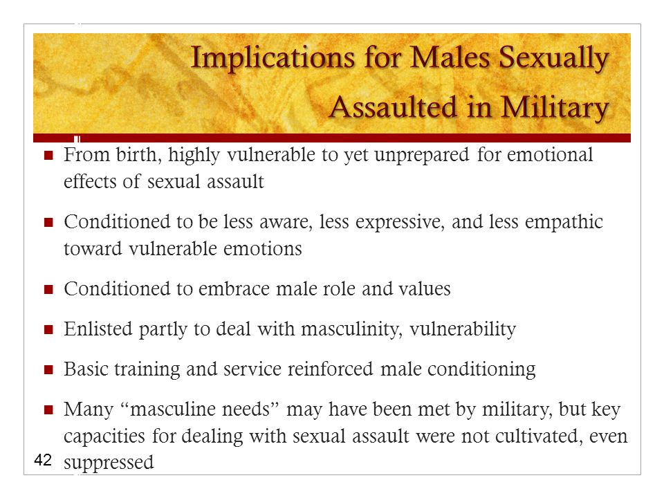 From birth, highly vulnerable to yet unprepared for emotional effects of sexual assault Conditioned to be less aware, less expressive, and less empathic toward vulnerable emotions Conditioned to embrace male role and values Enlisted partly to deal with masculinity, vulnerability Basic training and service reinforced male conditioning Many masculine needs may have been met by military, but key capacities for dealing with sexual assault were not cultivated, even suppressed 42