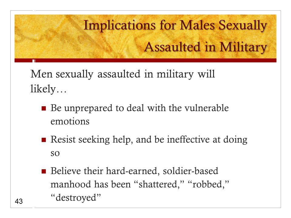 Men sexually assaulted in military will likely… Be unprepared to deal with the vulnerable emotions Resist seeking help, and be ineffective at doing so Believe their hard-earned, soldier-based manhood has been shattered, robbed, destroyed 43