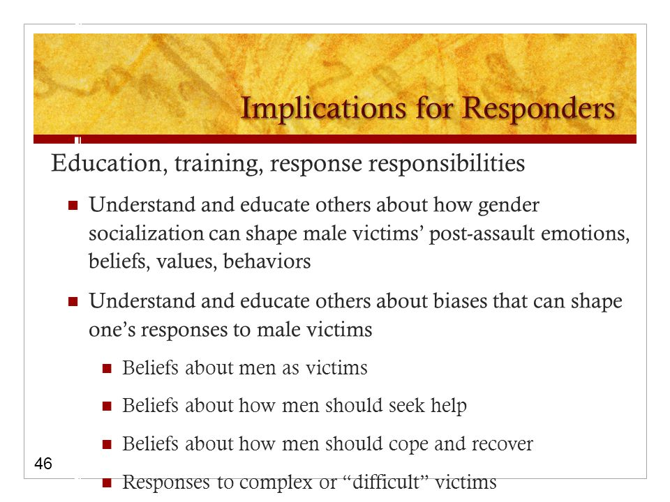 Education, training, response responsibilities Understand and educate others about how gender socialization can shape male victims' post-assault emotions, beliefs, values, behaviors Understand and educate others about biases that can shape one's responses to male victims Beliefs about men as victims Beliefs about how men should seek help Beliefs about how men should cope and recover Responses to complex or difficult victims 46