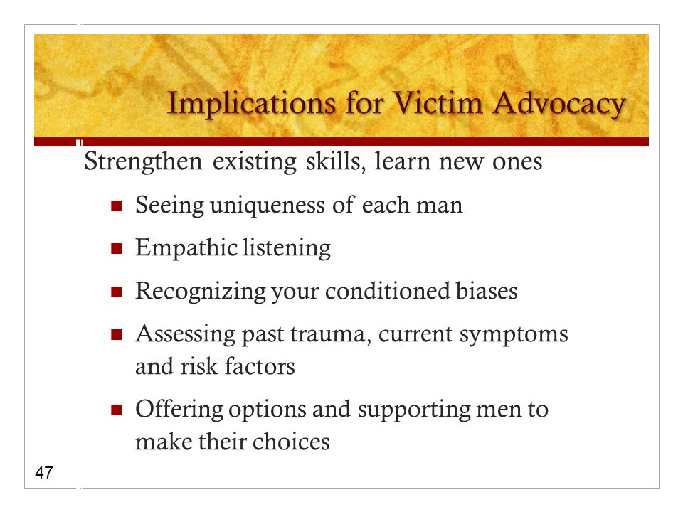 Strengthen existing skills, learn new ones Seeing uniqueness of each man Empathic listening Recognizing your conditioned biases Assessing past trauma, current symptoms and risk factors Offering options and supporting men to make their choices 47