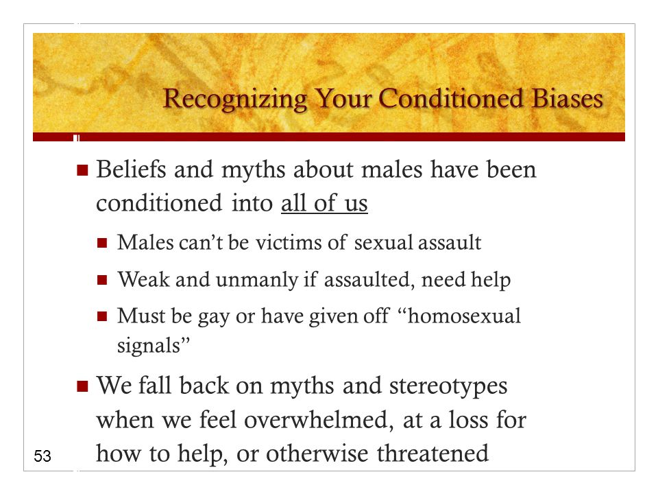 Beliefs and myths about males have been conditioned into all of us Males can't be victims of sexual assault Weak and unmanly if assaulted, need help Must be gay or have given off homosexual signals We fall back on myths and stereotypes when we feel overwhelmed, at a loss for how to help, or otherwise threatened 53