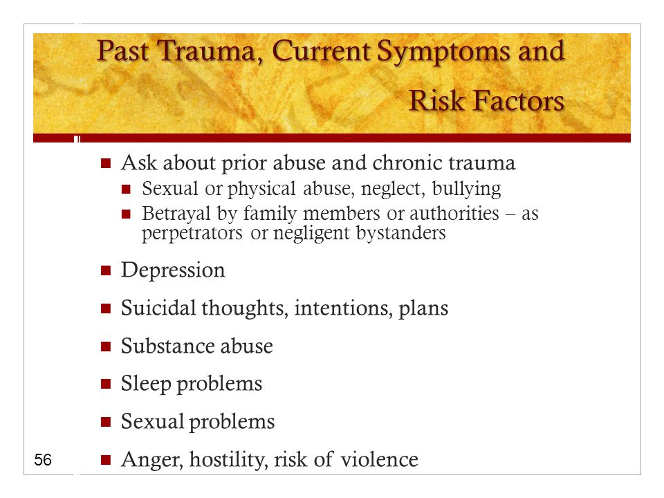 Ask about prior abuse and chronic trauma Sexual or physical abuse, neglect, bullying Betrayal by family members or authorities – as perpetrators or negligent bystanders Depression Suicidal thoughts, intentions, plans Substance abuse Sleep problems Sexual problems Anger, hostility, risk of violence 56