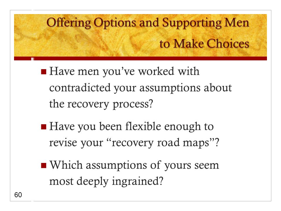 Have men you've worked with contradicted your assumptions about the recovery process.