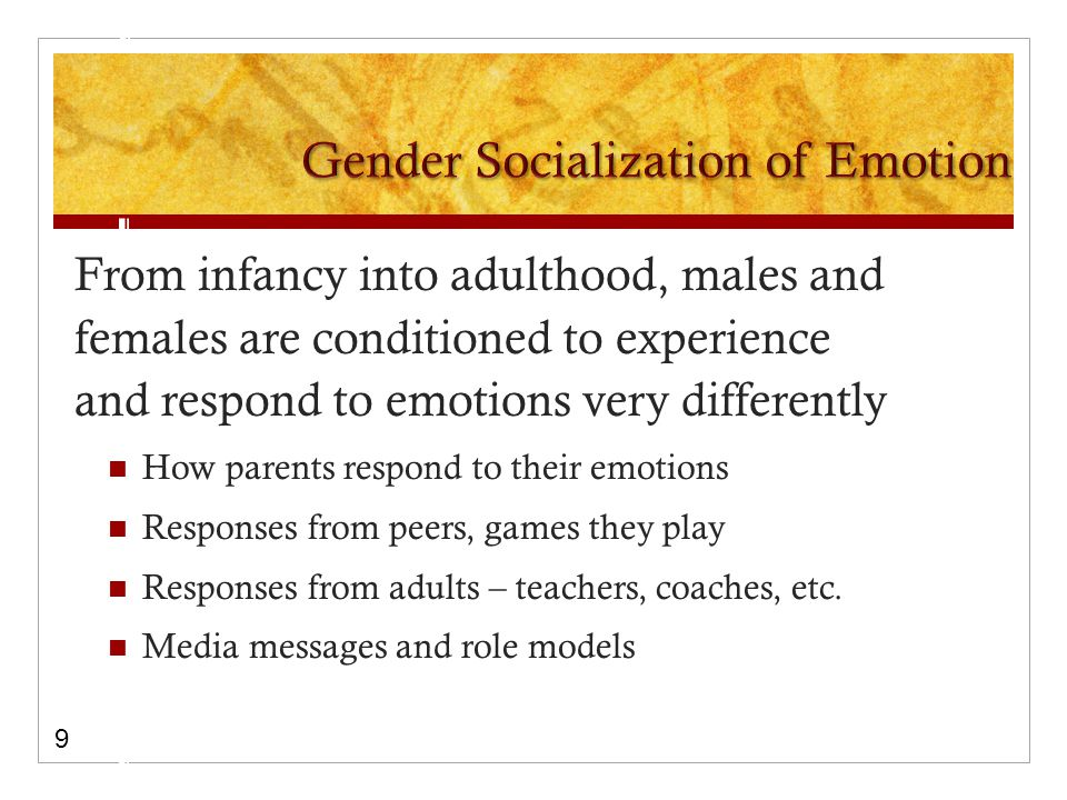 From infancy into adulthood, males and females are conditioned to experience and respond to emotions very differently How parents respond to their emotions Responses from peers, games they play Responses from adults – teachers, coaches, etc.