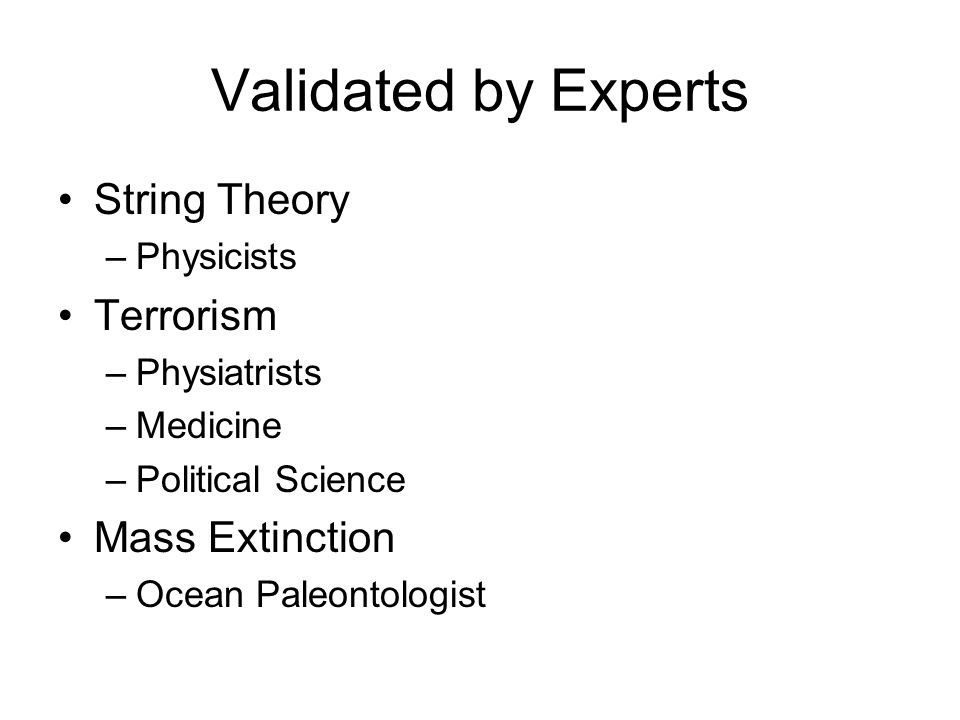 Validated by Experts String Theory –Physicists Terrorism –Physiatrists –Medicine –Political Science Mass Extinction –Ocean Paleontologist
