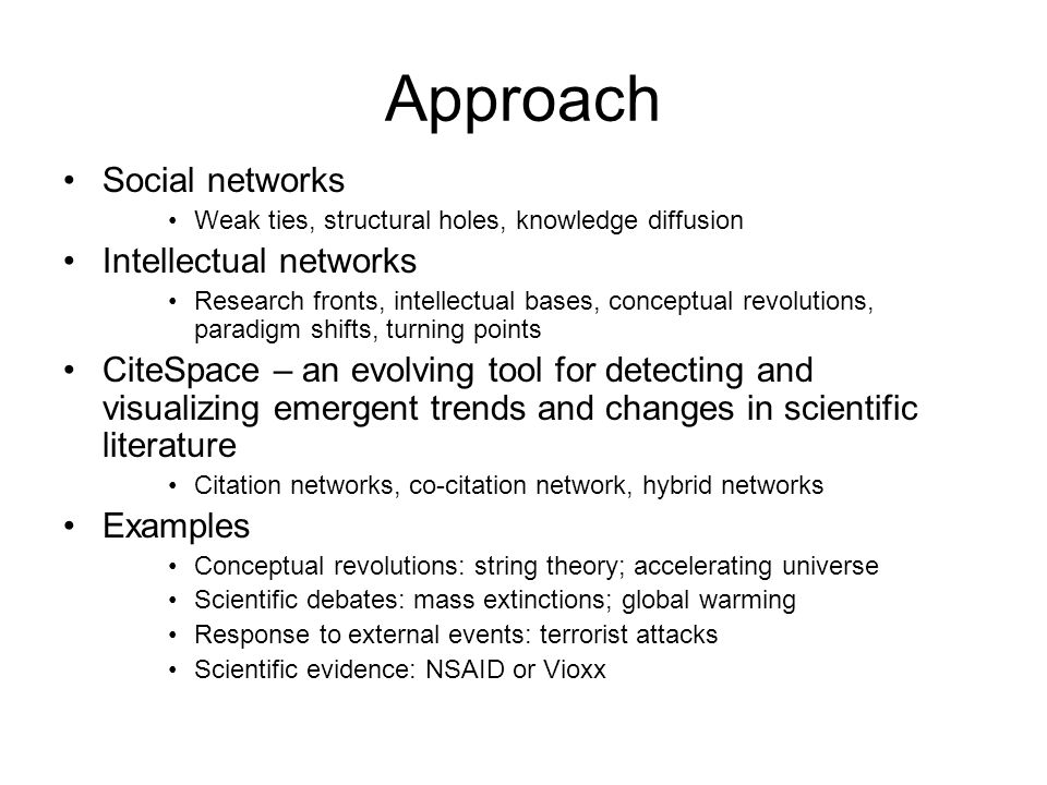 Approach Social networks Weak ties, structural holes, knowledge diffusion Intellectual networks Research fronts, intellectual bases, conceptual revolutions, paradigm shifts, turning points CiteSpace – an evolving tool for detecting and visualizing emergent trends and changes in scientific literature Citation networks, co-citation network, hybrid networks Examples Conceptual revolutions: string theory; accelerating universe Scientific debates: mass extinctions; global warming Response to external events: terrorist attacks Scientific evidence: NSAID or Vioxx