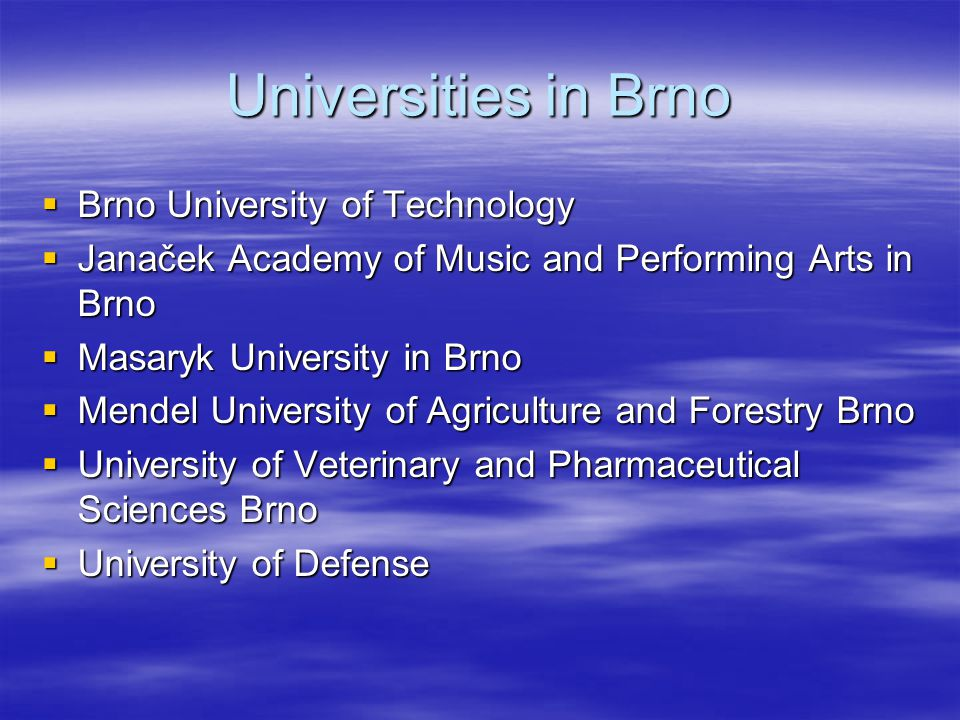Universities in Brno  Brno University of Technology  Janaček Academy of Music and Performing Arts in Brno  Masaryk University in Brno  Mendel University of Agriculture and Forestry Brno  University of Veterinary and Pharmaceutical Sciences Brno  University of Defense