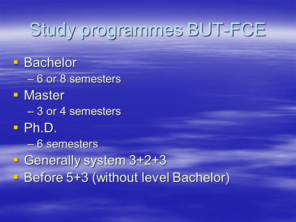 Study programmes BUT-FCE  Bachelor –6 or 8 semesters  Master –3 or 4 semesters  Ph.D.