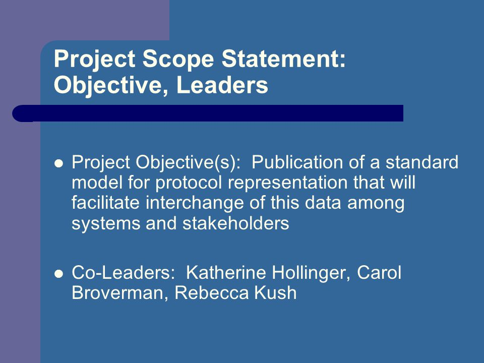 Project Scope Statement: Objective, Leaders Project Objective(s): Publication of a standard model for protocol representation that will facilitate interchange of this data among systems and stakeholders Co-Leaders: Katherine Hollinger, Carol Broverman, Rebecca Kush