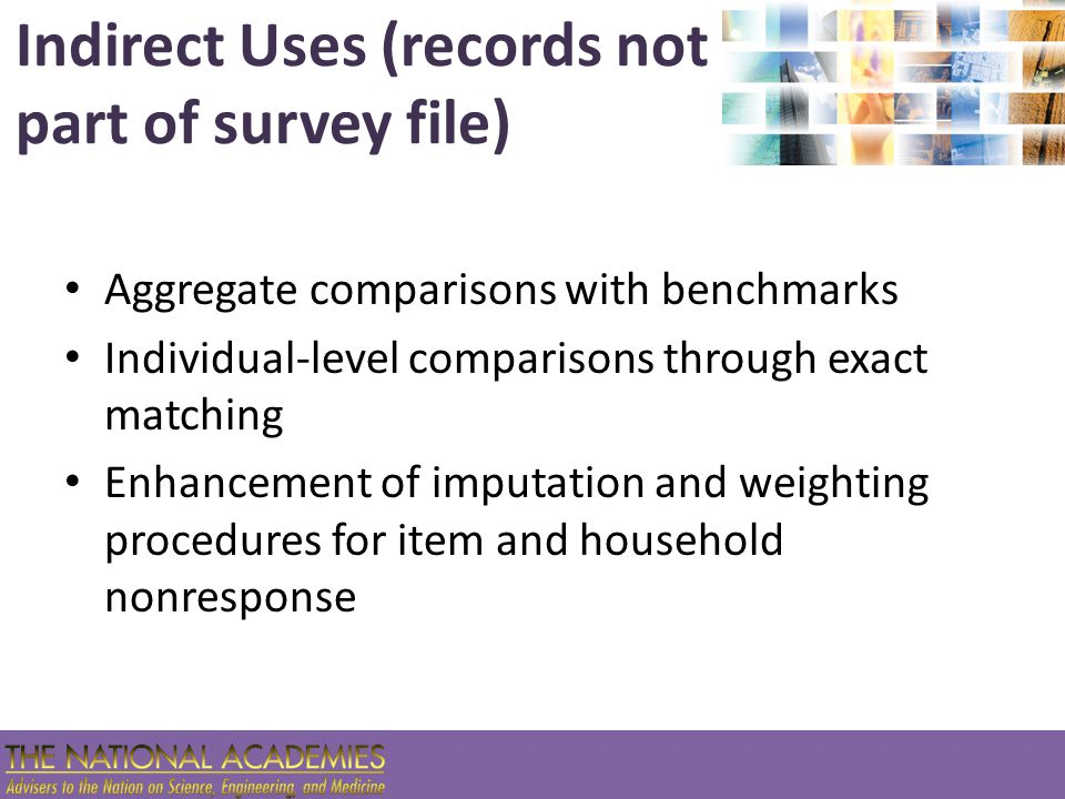 Indirect Uses (records not part of survey file) Aggregate comparisons with benchmarks Individual-level comparisons through exact matching Enhancement