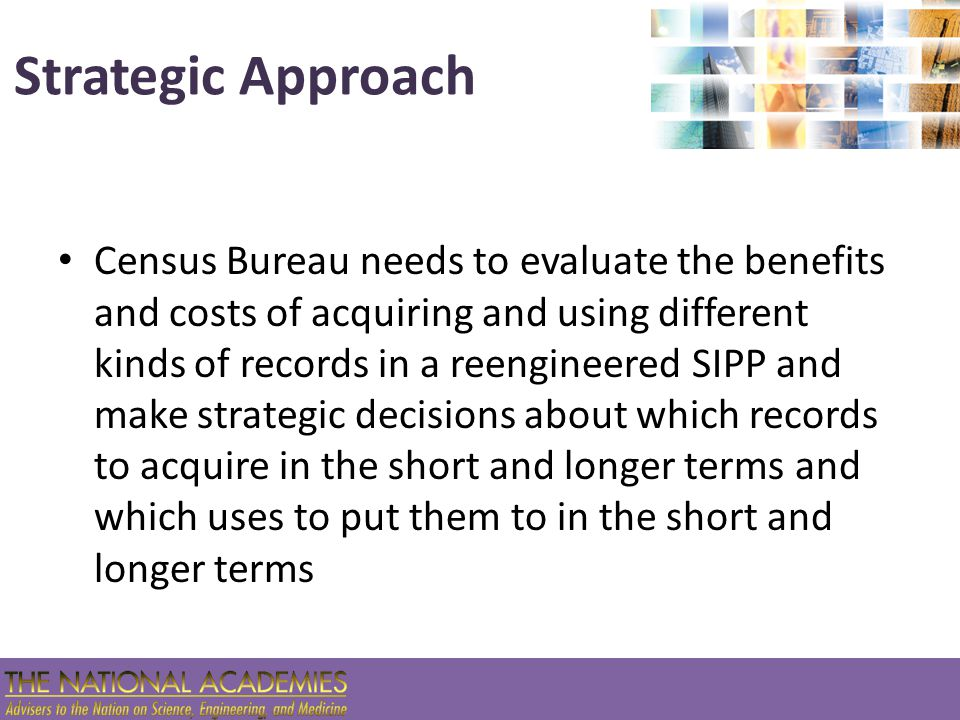 Strategic Approach Census Bureau needs to evaluate the benefits and costs of acquiring and using different kinds of records in a reengineered SIPP and