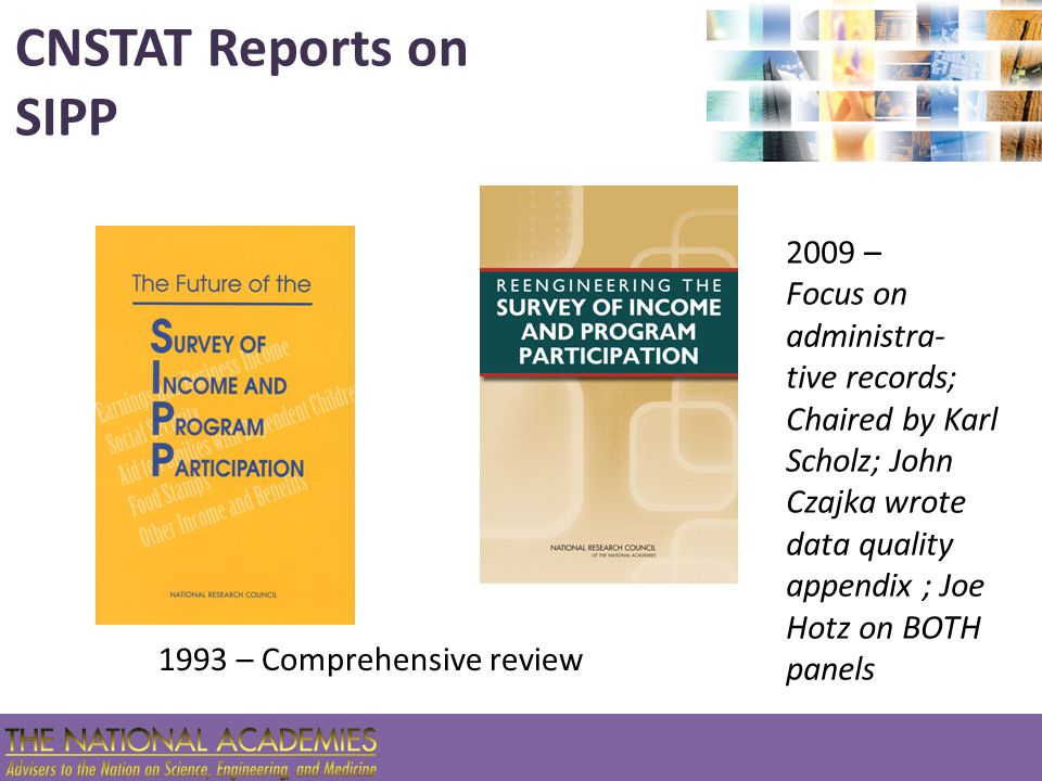 CNSTAT Reports on SIPP 1993 – Comprehensive review 2009 – Focus on administra- tive records; Chaired by Karl Scholz; John Czajka wrote data quality ap