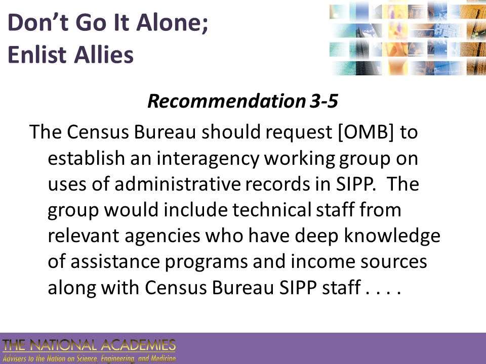 Don't Go It Alone; Enlist Allies Recommendation 3-5 The Census Bureau should request [OMB] to establish an interagency working group on uses of admini