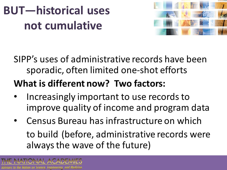 Implementation and Concurrent R&D While moving ahead to implement indirect uses, need to proceed with R&D program for potentially even more valuable direct uses OASDI and SSI benefits are prime candidates for adjusting survey responses or replacing survey questions (records are timely) Also move ahead on partial synthesis methods for protecting confidentiality