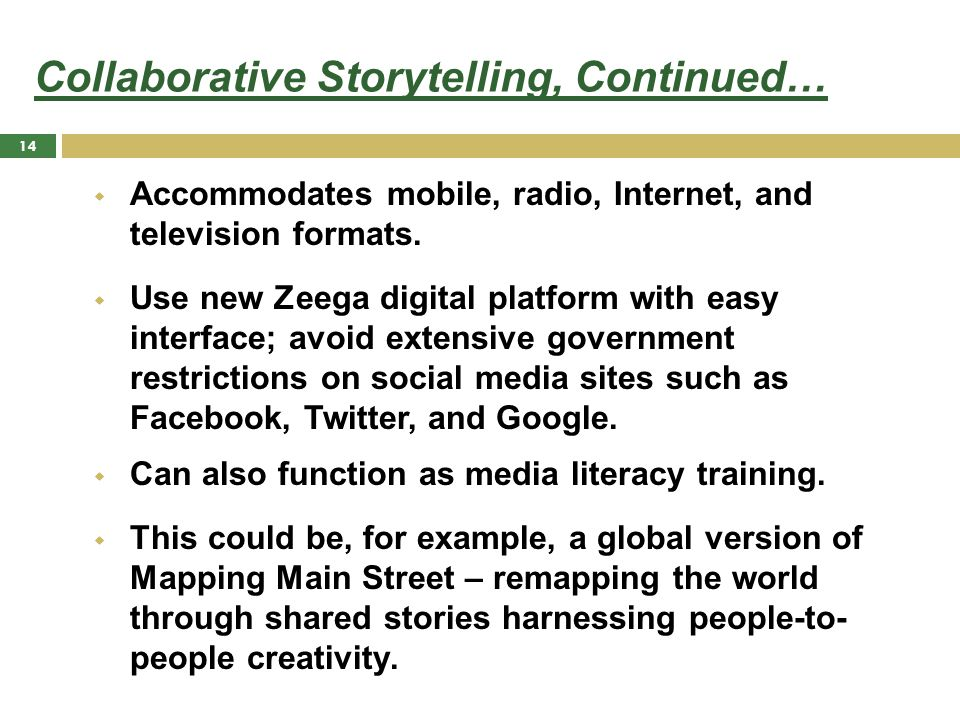 Collaborative Storytelling, Continued…  Accommodates mobile, radio, Internet, and television formats.  Use new Zeega digital platform with easy inte