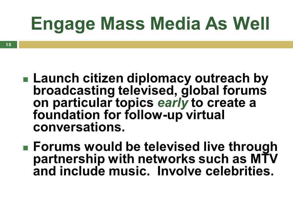 Engage Mass Media As Well Launch citizen diplomacy outreach by broadcasting televised, global forums on particular topics early to create a foundation for follow-up virtual conversations.