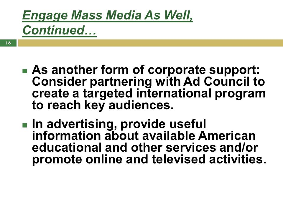 Engage Mass Media As Well, Continued… As another form of corporate support: Consider partnering with Ad Council to create a targeted international program to reach key audiences.