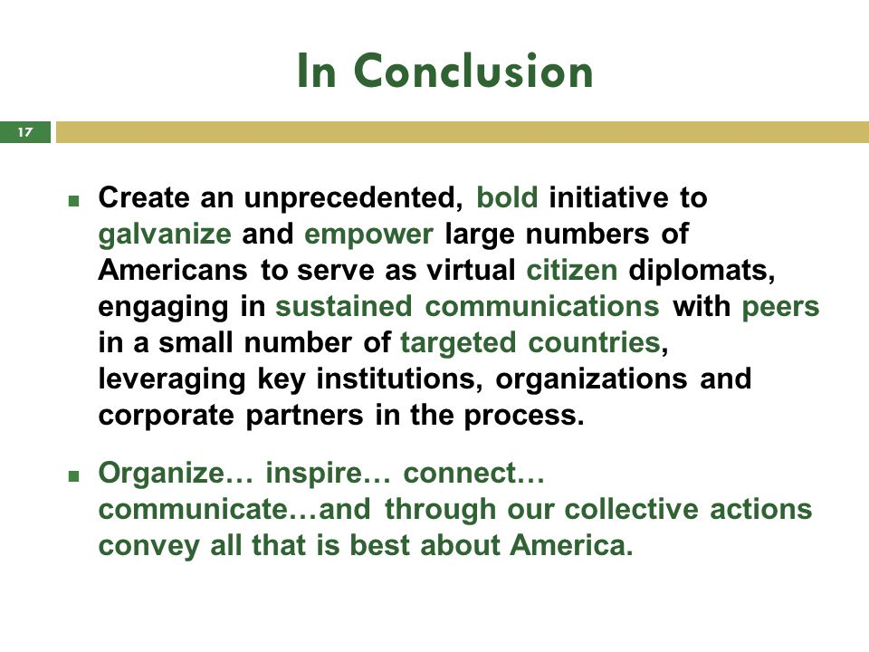 In Conclusion Create an unprecedented, bold initiative to galvanize and empower large numbers of Americans to serve as virtual citizen diplomats, engaging in sustained communications with peers in a small number of targeted countries, leveraging key institutions, organizations and corporate partners in the process.