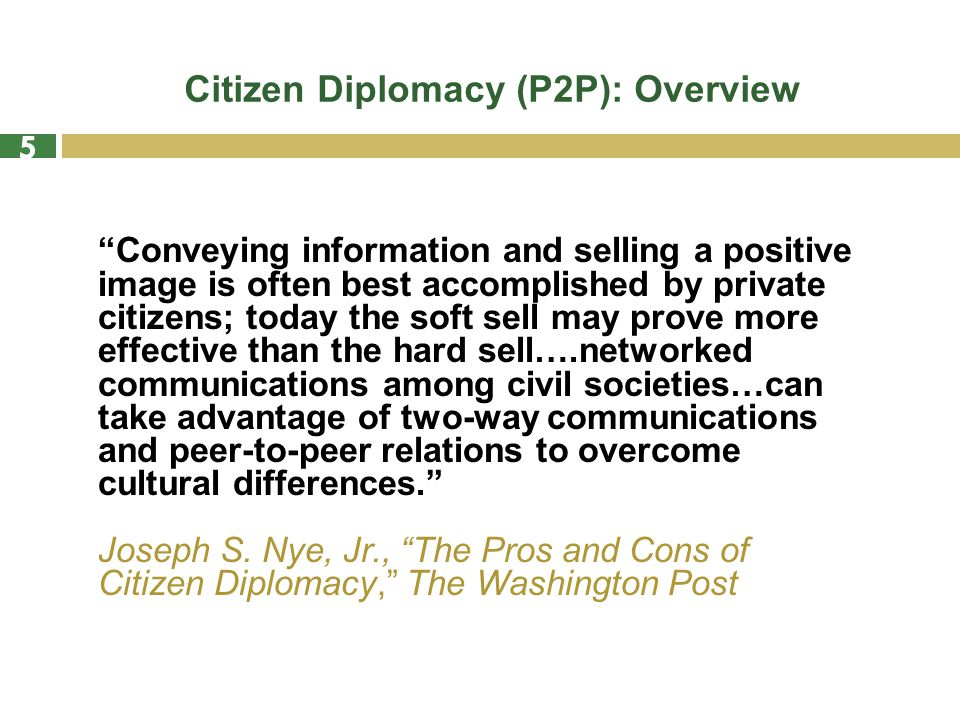 Citizen Diplomacy (P2P): Overview Conveying information and selling a positive image is often best accomplished by private citizens; today the soft sell may prove more effective than the hard sell….networked communications among civil societies…can take advantage of two-way communications and peer-to-peer relations to overcome cultural differences. Joseph S.