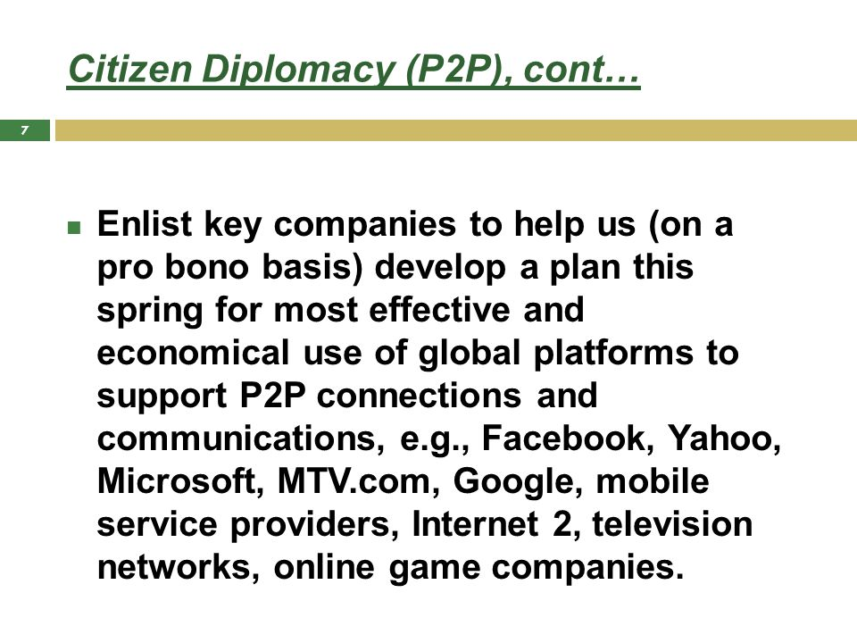 Citizen Diplomacy (P2P), cont… Enlist key companies to help us (on a pro bono basis) develop a plan this spring for most effective and economical use of global platforms to support P2P connections and communications, e.g., Facebook, Yahoo, Microsoft, MTV.com, Google, mobile service providers, Internet 2, television networks, online game companies.
