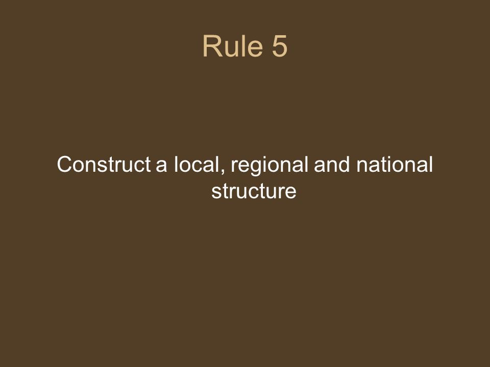 Rule 5 Construct a local, regional and national structure
