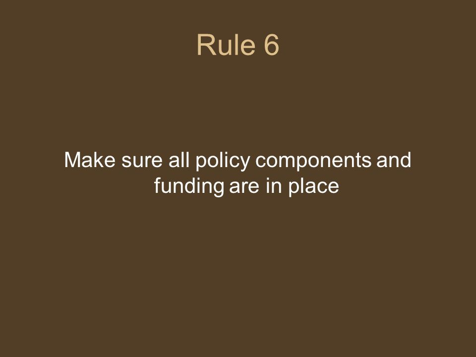 Rule 6 Make sure all policy components and funding are in place