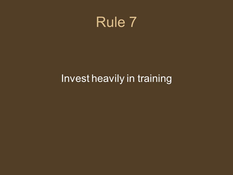 Rule 7 Invest heavily in training