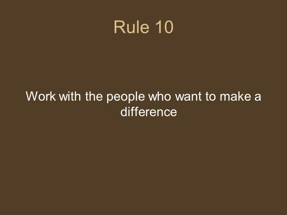 Rule 10 Work with the people who want to make a difference