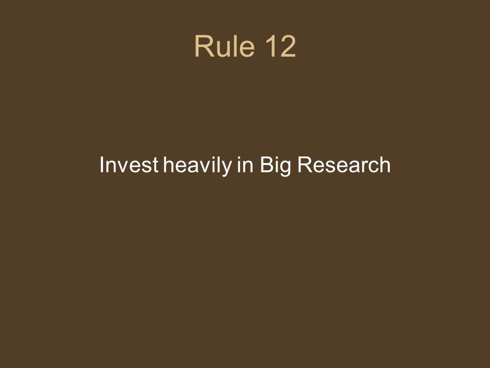 Rule 12 Invest heavily in Big Research