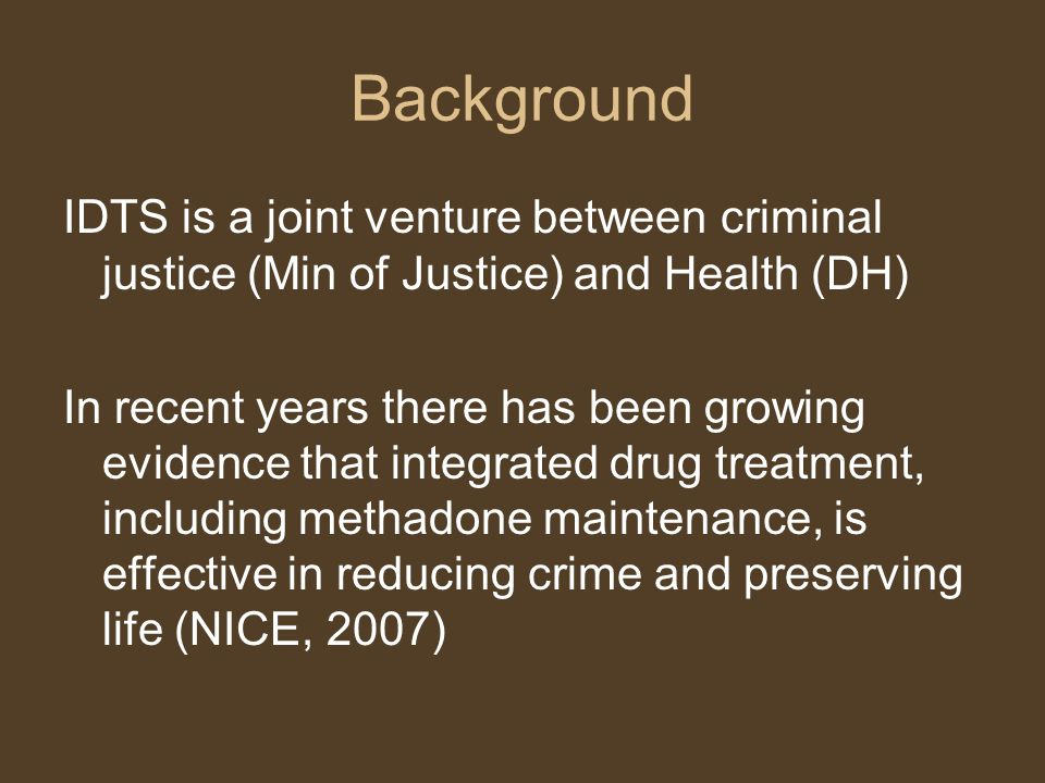Background IDTS is a joint venture between criminal justice (Min of Justice) and Health (DH) In recent years there has been growing evidence that inte