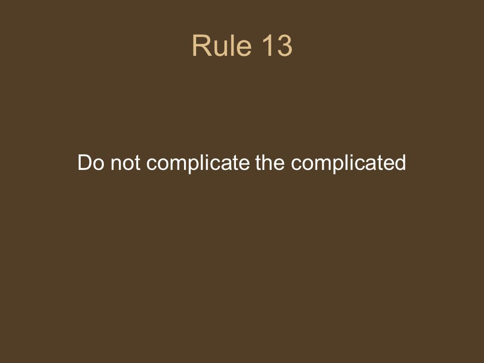 Rule 13 Do not complicate the complicated