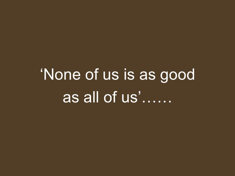 'None of us is as good as all of us'……