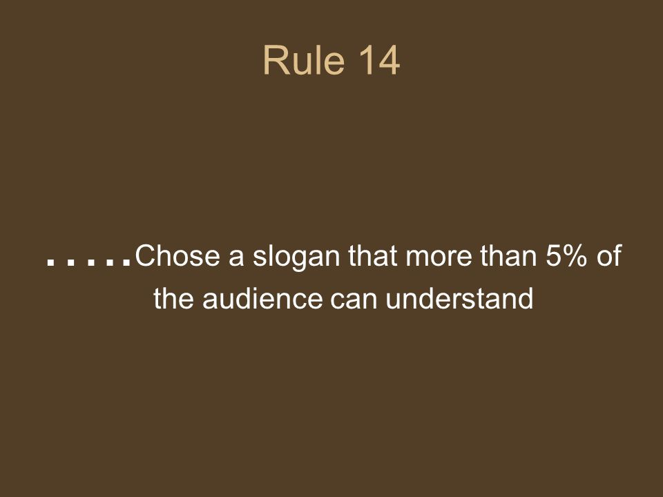 Rule 14 ….. Chose a slogan that more than 5% of the audience can understand