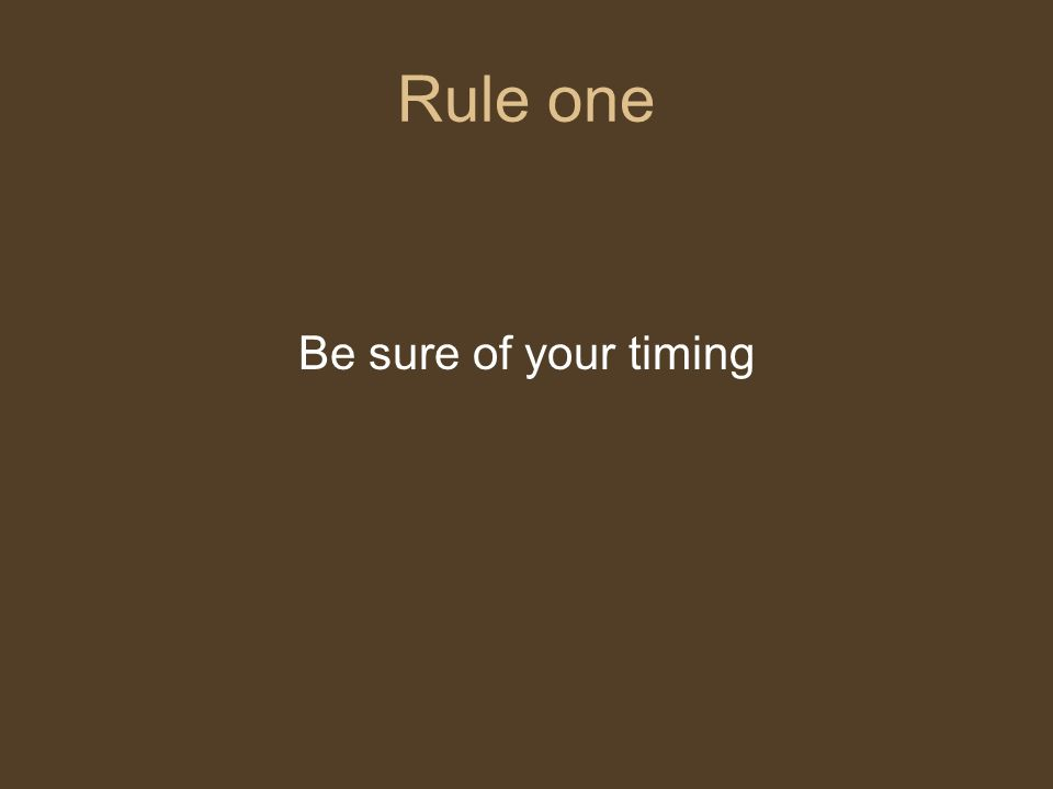 Rule one Be sure of your timing