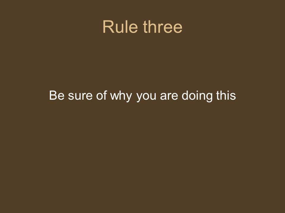 Rule three Be sure of why you are doing this